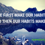 we first make our habits, and then our habits make us (1)